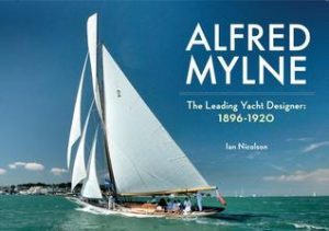 Alfred Mylne The Leading Yacht Designer: Volume 1 1896-1920
