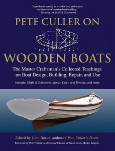 Pete Culler on Wooden Boats The Master Craftsman's Collected Teachings on Boat Design, Building, Repair, and Use - John Burke