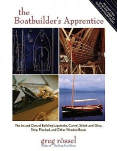 The Boatbuilder's Apprentice - The Ins and Outs of Building Lapstrake, Carvel, Stitch-and-Glue, Strip-Planked, and Other Wooden Boats - Greg Rossel